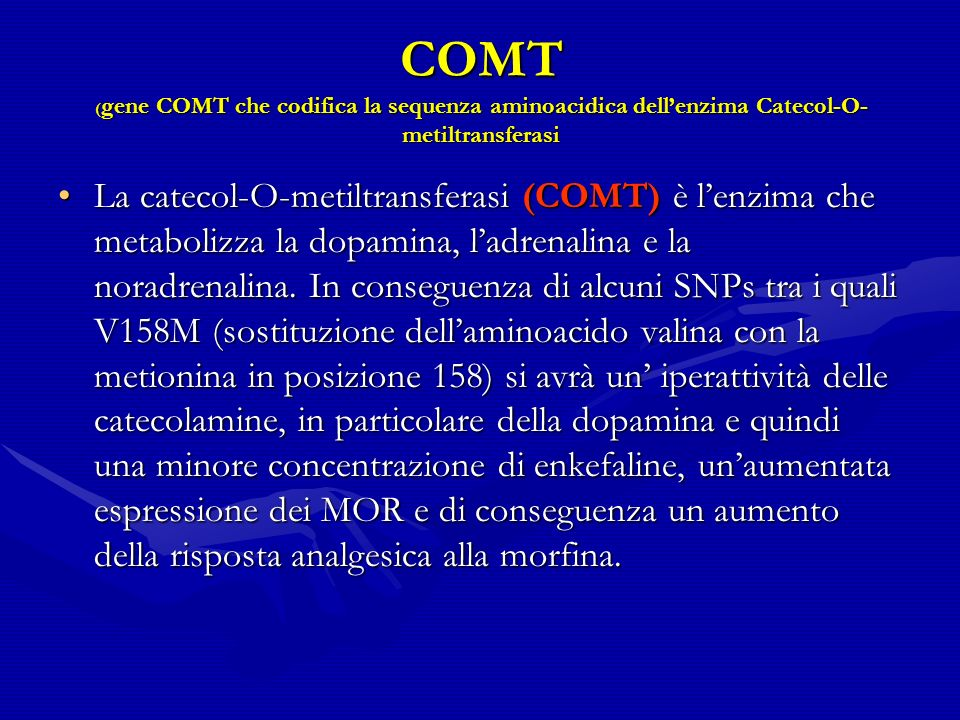 COMT ( gene COMT che codifica la sequenza aminoacidica dellenzima Catecol-O- metiltransferasi La catecol-O-metiltransferasi (COMT) è lenzima che metabolizza la dopamina, ladrenalina e la noradrenalina.