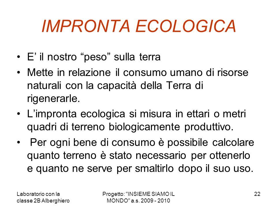 IMPRONTA ECOLOGICA E il nostro peso sulla terra Mette in relazione il consumo umano di risorse naturali con la capacità della Terra di rigenerarle. Li