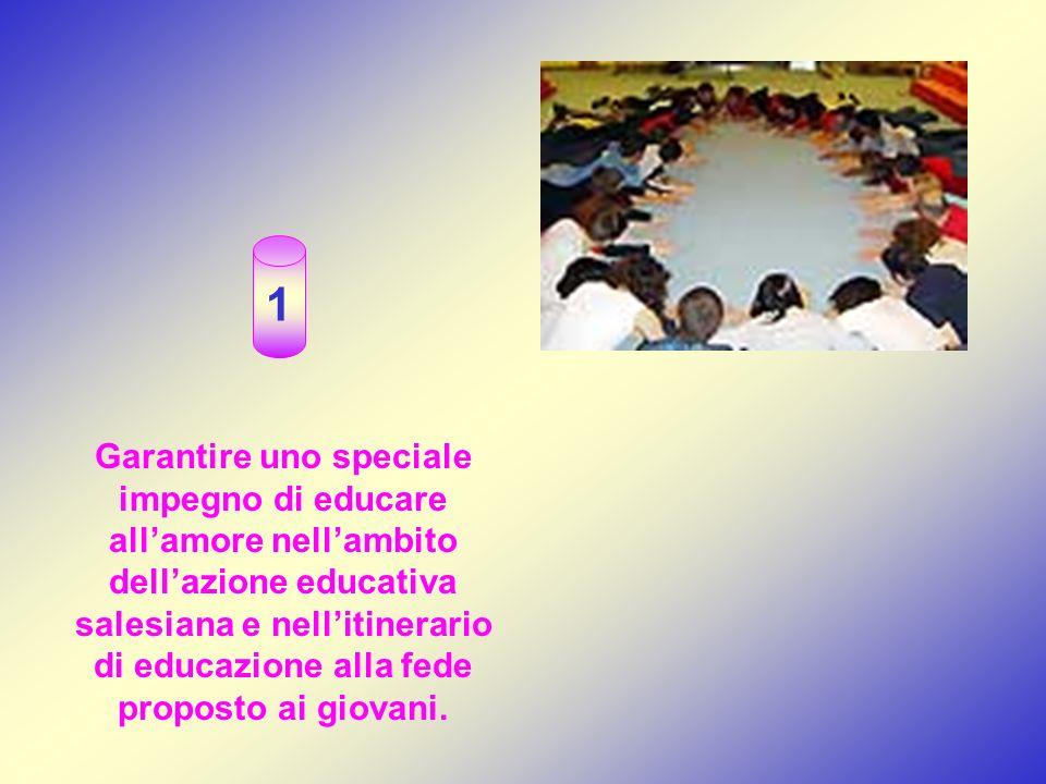 Garantire uno speciale impegno di educare allamore nellambito dellazione educativa salesiana e nellitinerario di educazione alla fede proposto ai giovani.