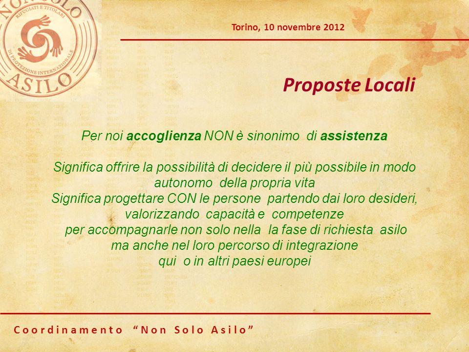 C o o r d i n a m e n t o N o n S o l o A s i l o Torino, 10 novembre 2012 Proposte Locali Per noi accoglienza NON è sinonimo di assistenza Significa