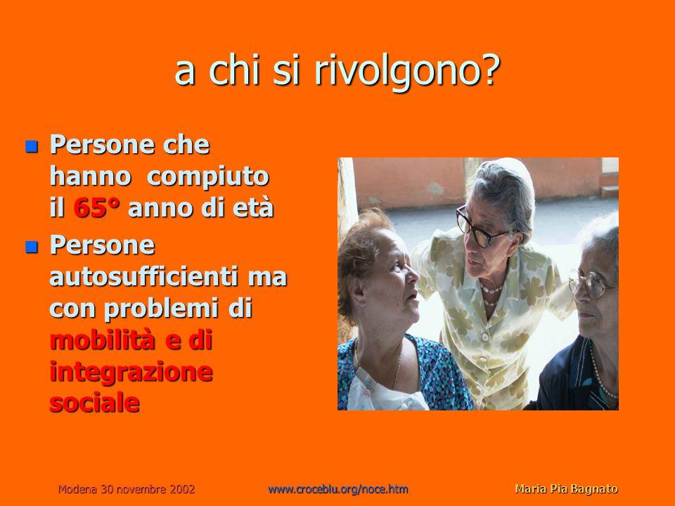 Modena 30 novembre 2002www.croceblu.org/noce.htmMaria Pia Bagnato a chi si rivolgono? n Persone che hanno compiuto il 65° anno di età n Persone autosu