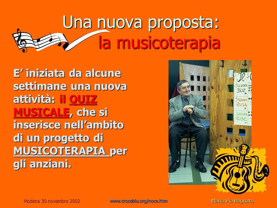 Modena 30 novembre 2002www.croceblu.org/noce.htmMaria Pia Bagnato Una nuova proposta: la musicoterapia E iniziata da alcune settimane una nuova attività: il QUIZ MUSICALE, che si inserisce nellambito di un progetto di MUSICOTERAPIA per gli anziani.