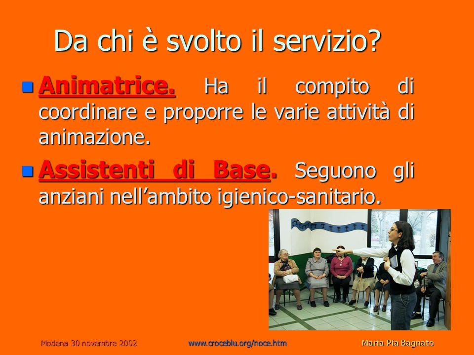 Modena 30 novembre 2002www.croceblu.org/noce.htmMaria Pia Bagnato Da chi è svolto il servizio? n Animatrice. Ha il compito di coordinare e proporre le