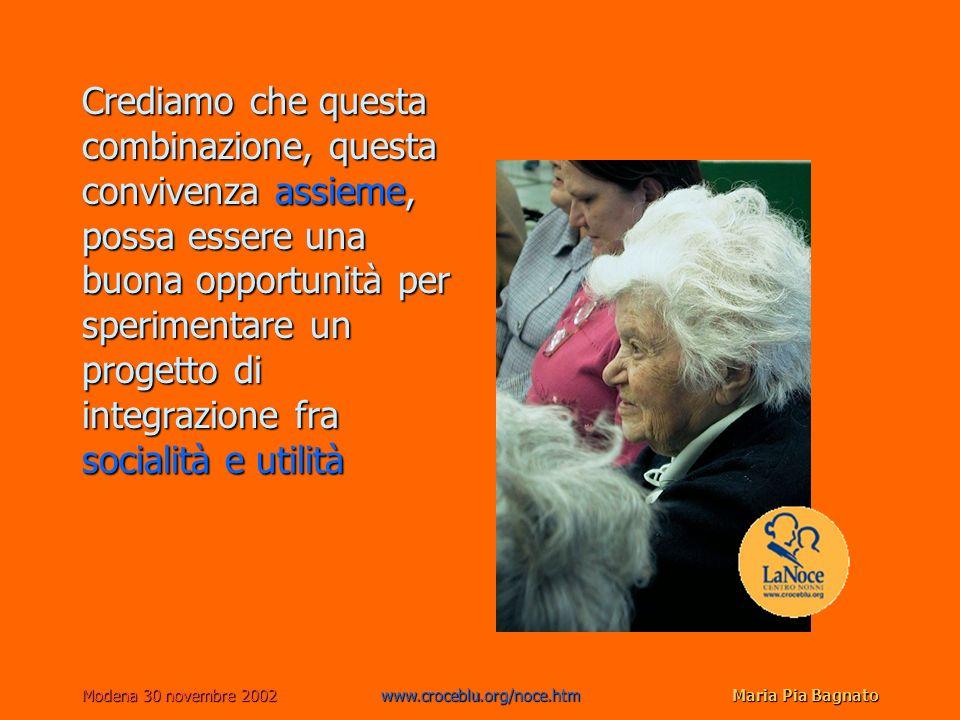 Modena 30 novembre 2002www.croceblu.org/noce.htmMaria Pia Bagnato Crediamo che questa combinazione, questa convivenza assieme, possa essere una buona opportunità per sperimentare un progetto di integrazione fra socialità e utilità