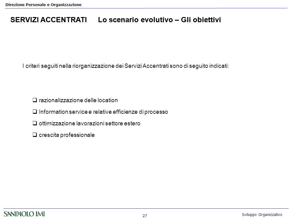 Direzione Personale e Organizzazione 27 Sviluppo Organizzativo SERVIZI ACCENTRATILo scenario evolutivo – Gli obiettivi I criteri seguiti nella riorgan