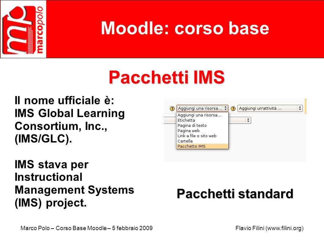 Marco Polo – Corso Base Moodle – 5 febbraio 2009 Flavio Filini (www.filini.org) Moodle: corso base Pacchetti IMS Il nome ufficiale è: IMS Global Learn