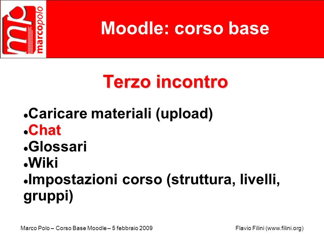 Marco Polo – Corso Base Moodle – 5 febbraio 2009 Flavio Filini (www.filini.org) Moodle: corso base Terzo incontro Caricare materiali (upload) Chat Cha
