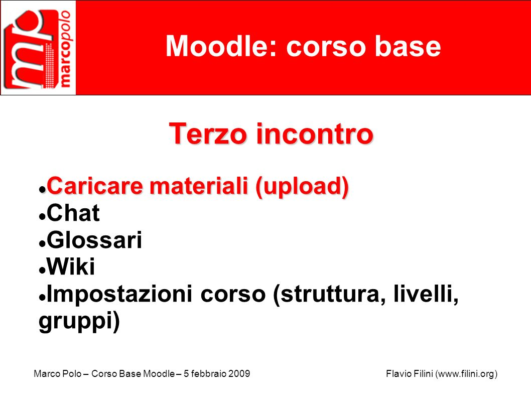 Marco Polo – Corso Base Moodle – 5 febbraio 2009 Flavio Filini (www.filini.org) Moodle: corso base Terzo incontro Caricare materiali (upload) Caricare