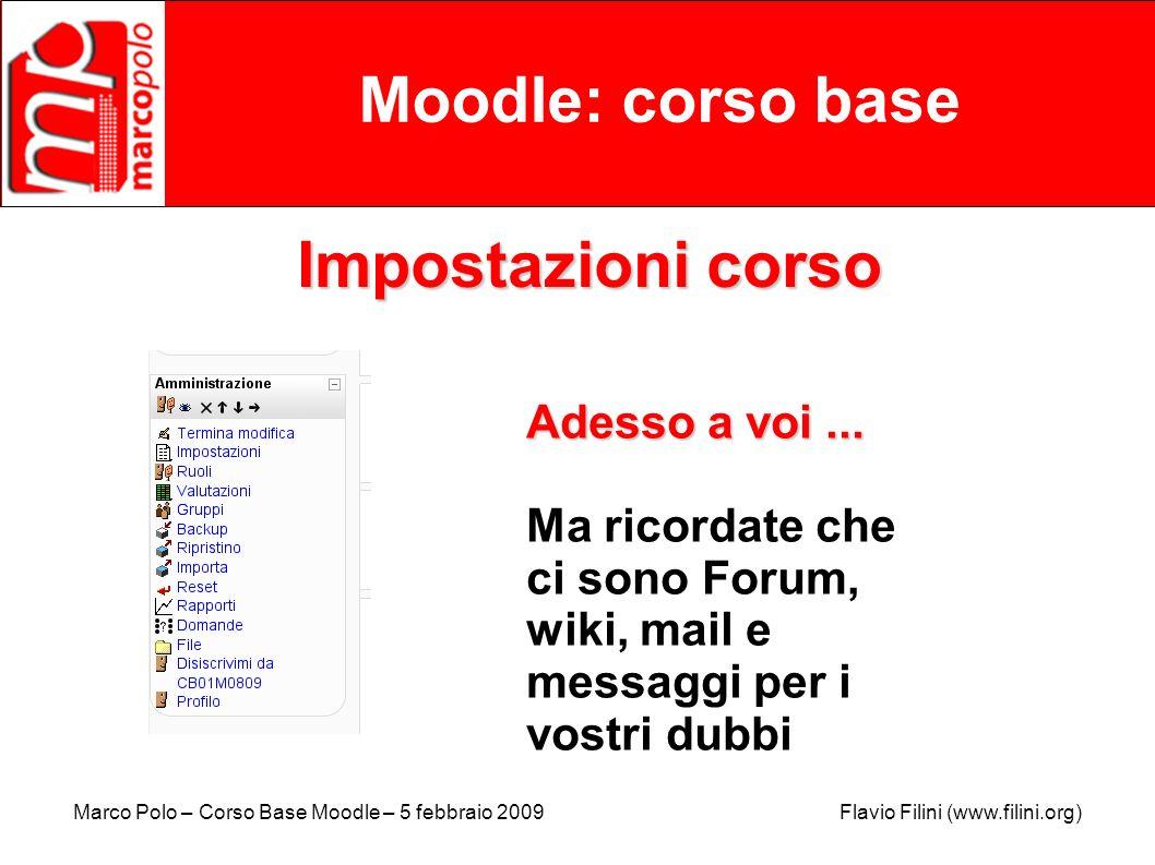 Marco Polo – Corso Base Moodle – 5 febbraio 2009 Flavio Filini (www.filini.org) Moodle: corso base Impostazioni corso Adesso a voi... Ma ricordate che