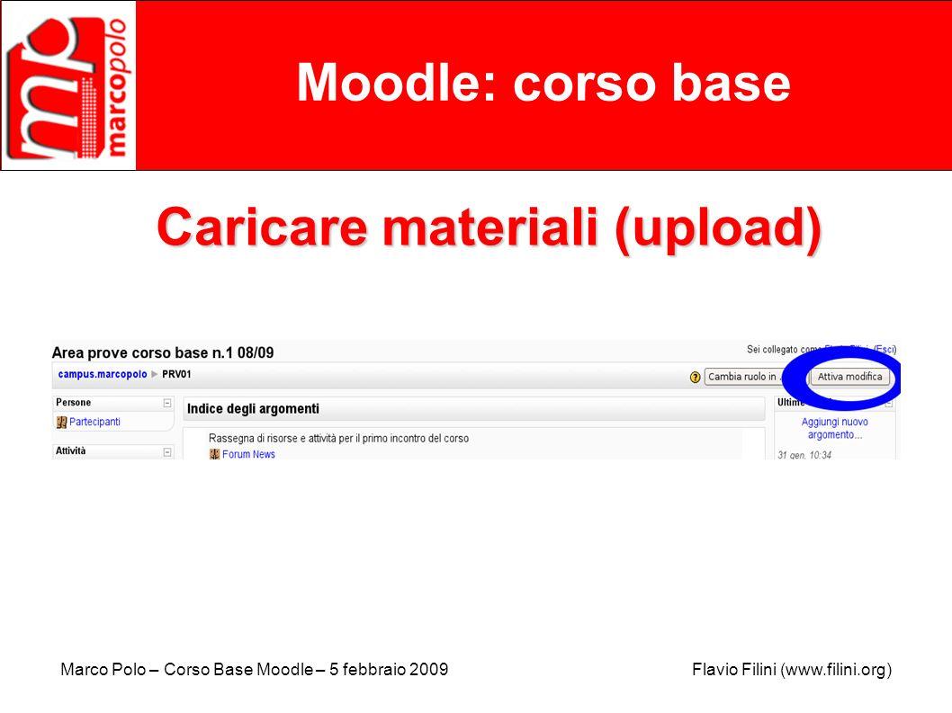 Marco Polo – Corso Base Moodle – 5 febbraio 2009 Flavio Filini (www.filini.org) Moodle: corso base Caricare materiali (upload)