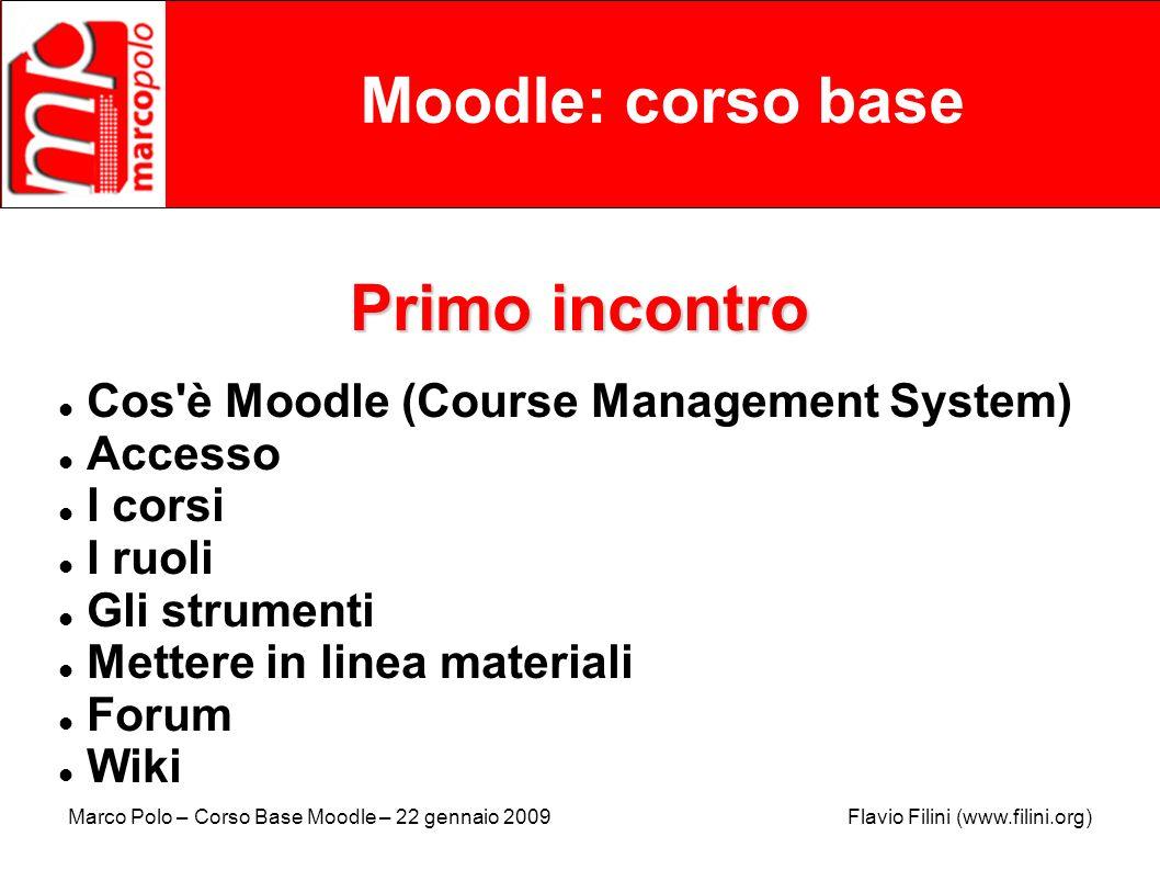 Marco Polo – Corso Base Moodle – 22 gennaio 2009 Flavio Filini (www.filini.org) Moodle: corso base Cos è Moodle (Course Management System) Moodle (acronimo di Modular Object-Oriented Dynamic Learning Environment) è un piattaforma web open source per l e-learning, chiamata anche Course Management System.