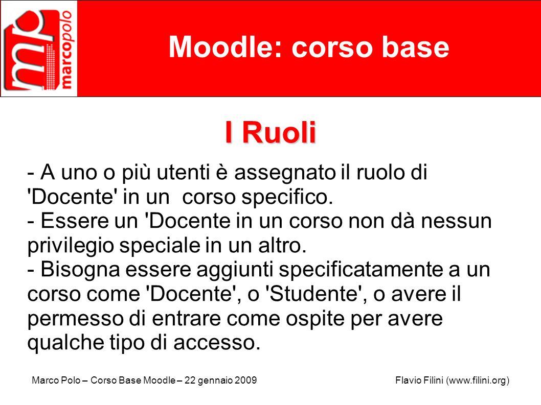 Marco Polo – Corso Base Moodle – 22 gennaio 2009 Flavio Filini (www.filini.org) Moodle: corso base I Ruoli - A uno o più utenti è assegnato il ruolo d