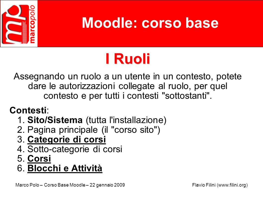 Marco Polo – Corso Base Moodle – 22 gennaio 2009 Flavio Filini (www.filini.org) Moodle: corso base I Ruoli Assegnando un ruolo a un utente in un conte