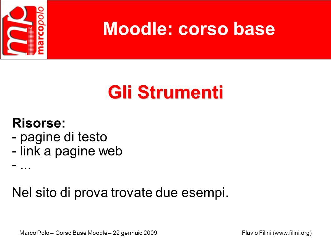 Marco Polo – Corso Base Moodle – 22 gennaio 2009 Flavio Filini (www.filini.org) Moodle: corso base Gli Strumenti Risorse: - pagine di testo - link a p