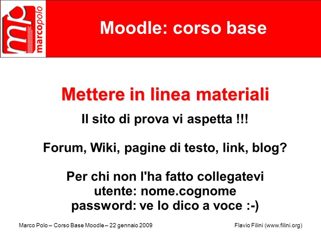 Marco Polo – Corso Base Moodle – 22 gennaio 2009 Flavio Filini (www.filini.org) Moodle: corso base Mettere in linea materiali Il sito di prova vi aspe