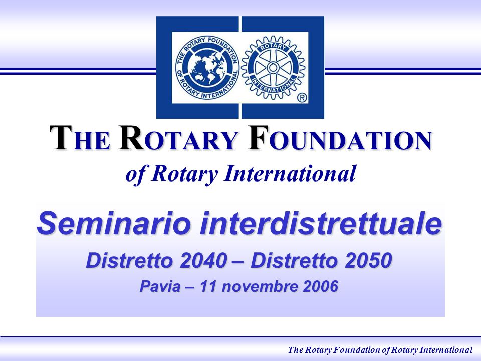 T HE R OTARY F OUNDATION T HE R OTARY F OUNDATION of Rotary International Seminario interdistrettuale Distretto 2040 – Distretto 2050 Pavia – 11 novembre 2006 The Rotary Foundation of Rotary International eLearning 2005 The Rotary Foundation of Rotary International