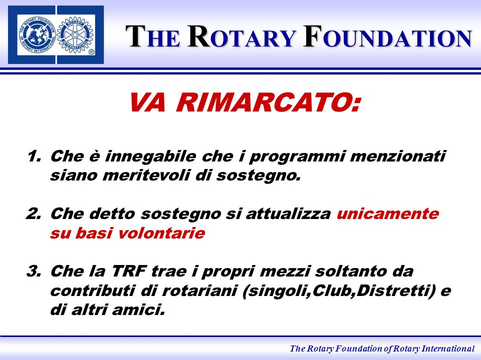 The Rotary Foundation of Rotary International T HE R OTARY F OUNDATION 1.Che è innegabile che i programmi menzionati siano meritevoli di sostegno.