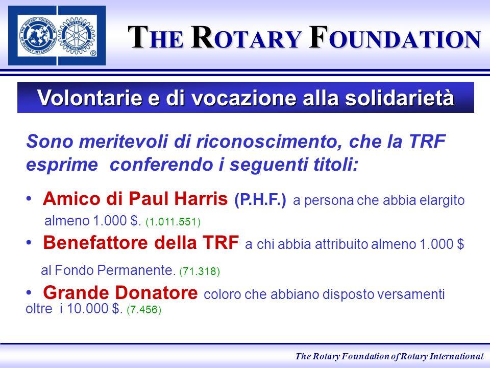 T HE R OTARY F OUNDATION Volontarie e di vocazione alla solidarietà Sono meritevoli di riconoscimento, che la TRF esprime conferendo i seguenti titoli: Amico di Paul Harris (P.H.F.) a persona che abbia elargito almeno 1.000 $.