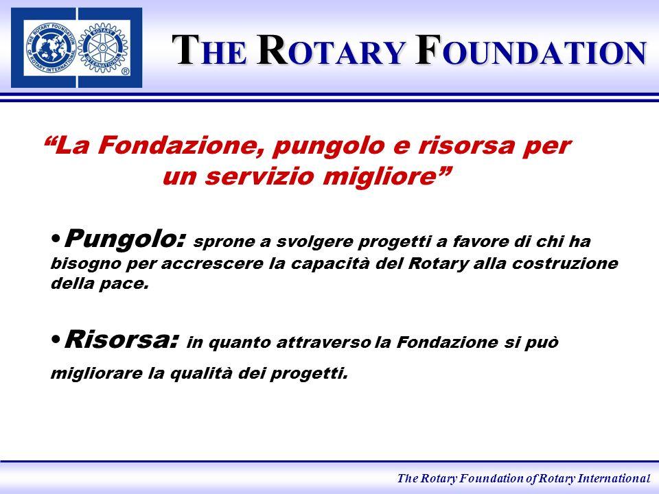 T HE R OTARY F OUNDATION La Fondazione, pungolo e risorsa per un servizio migliore Pungolo: sprone a svolgere progetti a favore di chi ha bisogno per accrescere la capacità del Rotary alla costruzione della pace.