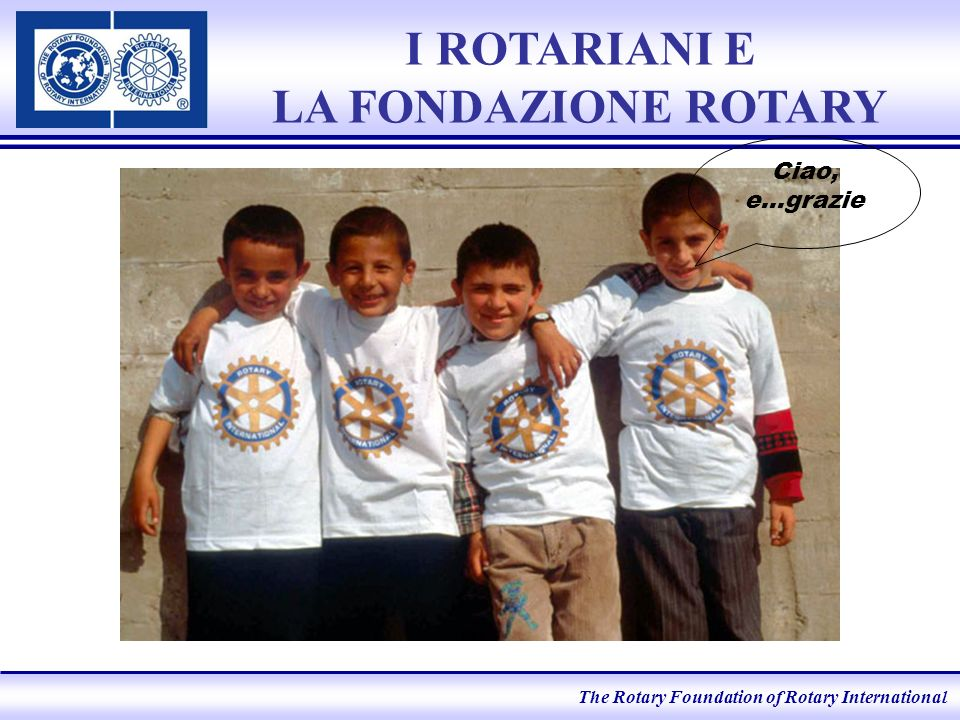 The Rotary Foundation of Rotary International Ciao, e…grazie I ROTARIANI E LA FONDAZIONE ROTARY