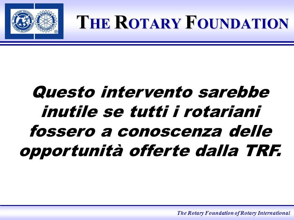 The Rotary Foundation of Rotary International Fondo Mondiale Viene impiegato dalla TRF per finanziare programmi di cui ciascun Distretto può beneficiare indipendentemente da quanto versato.