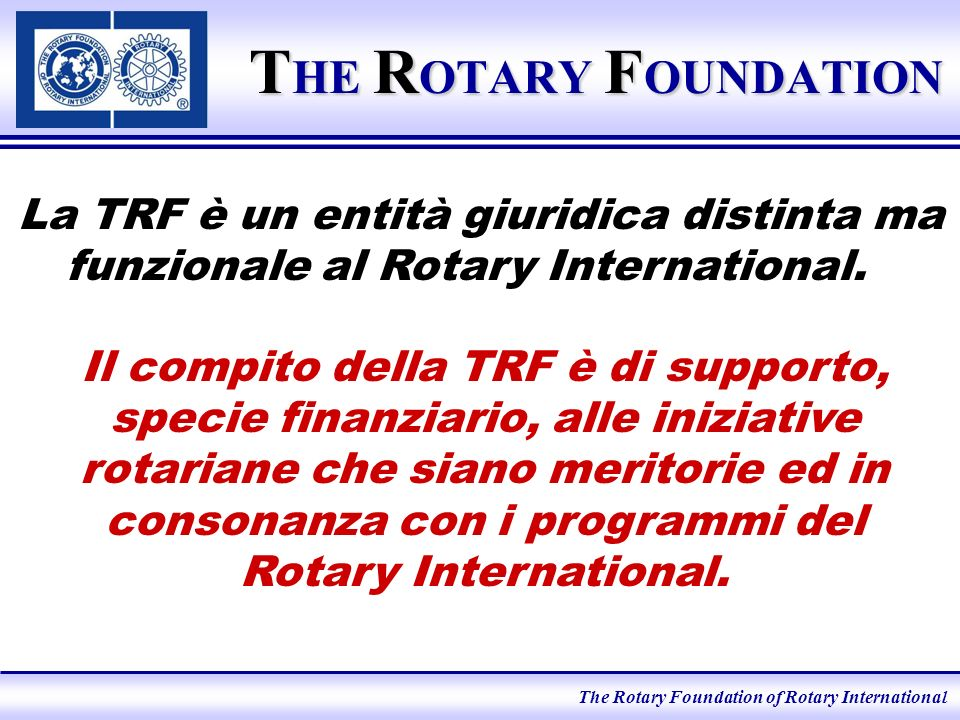 The Rotary Foundation of Rotary International T HE R OTARY F OUNDATION La TRF è un entità giuridica distinta ma funzionale al Rotary International.
