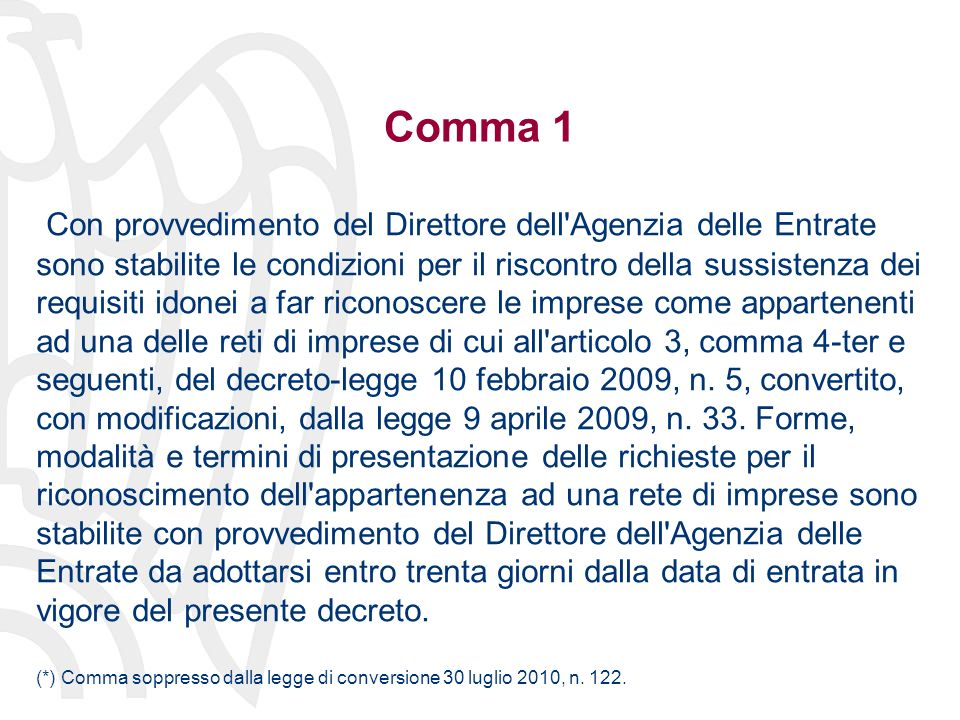 Comma 1 Con provvedimento del Direttore dell Agenzia delle Entrate sono stabilite le condizioni per il riscontro della sussistenza dei requisiti idonei a far riconoscere le imprese come appartenenti ad una delle reti di imprese di cui all articolo 3, comma 4-ter e seguenti, del decreto-legge 10 febbraio 2009, n.