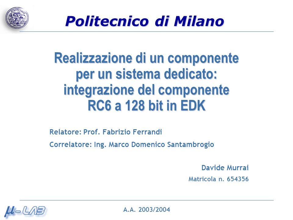 Politecnico di Milano Realizzazione di un componente per un sistema dedicato: integrazione del componente RC6 a 128 bit in EDK Relatore: Prof.