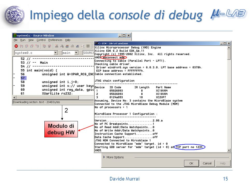 Davide Murrai15 Impiego della console di debug Run XMDRun Debugger Comando: mbconnect mdm 1 Modulo di debug HW 2 GDB 3 Target Selection 4 5 6 7. Avvio