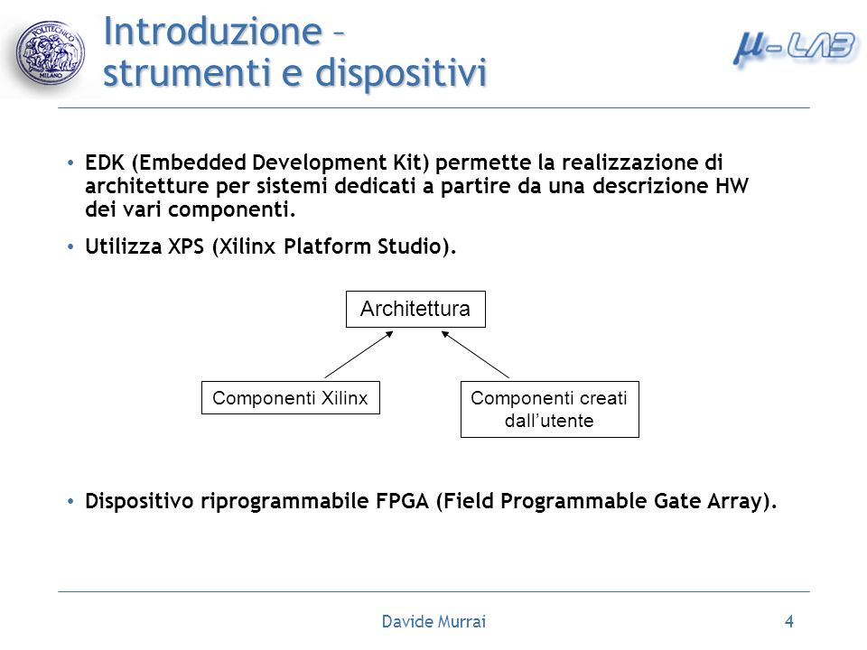 Davide Murrai4 Introduzione – strumenti e dispositivi EDK (Embedded Development Kit) permette la realizzazione di architetture per sistemi dedicati a partire da una descrizione HW dei vari componenti.
