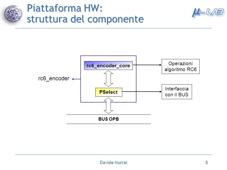 Davide Murrai8 rc6_encoder_core PSelect rc6_encoder BUS OPB Operazioni algoritmo RC6 Interfaccia con il BUS Piattaforma HW: struttura del componente