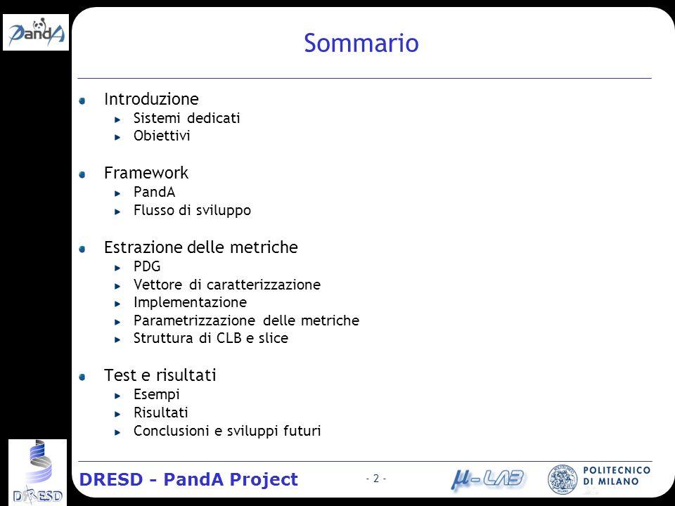 DRESD - PandA Project - 2 - Sommario Introduzione Sistemi dedicati Obiettivi Framework PandA Flusso di sviluppo Estrazione delle metriche PDG Vettore di caratterizzazione Implementazione Parametrizzazione delle metriche Struttura di CLB e slice Test e risultati Esempi Risultati Conclusioni e sviluppi futuri