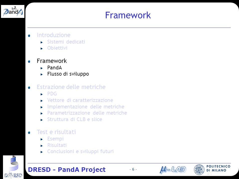 DRESD - PandA Project - 6 - Framework Introduzione Sistemi dedicati Obiettivi Framework PandA Flusso di sviluppo Estrazione delle metriche PDG Vettore di caratterizzazione Implementazione delle metriche Parametrizzazione delle metriche Struttura di CLB e slice Test e risultati Esempi Risultati Conclusioni e sviluppi futuri