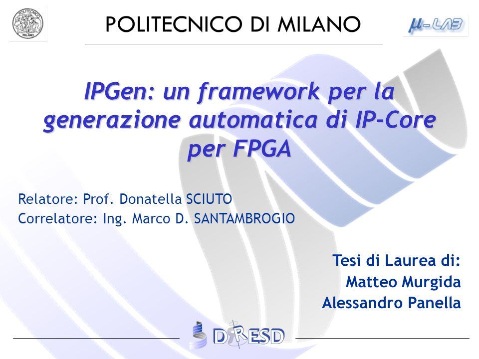 IPGen: un framework per la generazione automatica di IP-Core per FPGA Relatore: Prof. Donatella SCIUTO Correlatore: Ing. Marco D. SANTAMBROGIO Tesi di