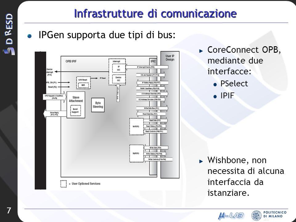 7 Infrastrutture di comunicazione IPGen supporta due tipi di bus: CoreConnect OPB, mediante due interfacce: PSelect IPIF Wishbone, non necessita di al