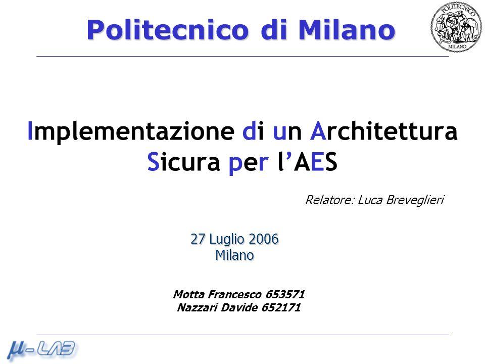 Politecnico di Milano Implementazione di un Architettura Sicura per lAES 27 Luglio 2006 Milano Motta Francesco 653571 Nazzari Davide 652171 Relatore: Luca Breveglieri