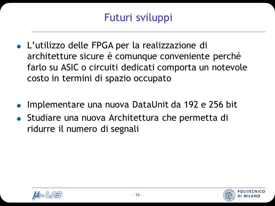 - 16 - Futuri sviluppi Lutilizzo delle FPGA per la realizzazione di architetture sicure è comunque conveniente perché farlo su ASIC o circuiti dedicati comporta un notevole costo in termini di spazio occupato Implementare una nuova DataUnit da 192 e 256 bit Studiare una nuova Architettura che permetta di ridurre il numero di segnali