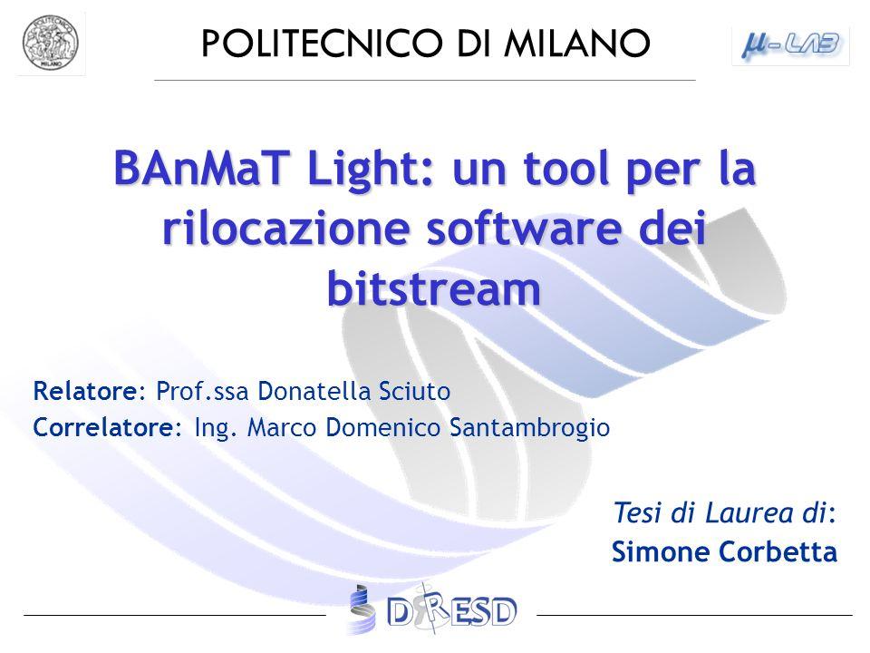 POLITECNICO DI MILANO BAnMaT Light: un tool per la rilocazione software dei bitstream Relatore: Prof.ssa Donatella Sciuto Correlatore: Ing. Marco Dome