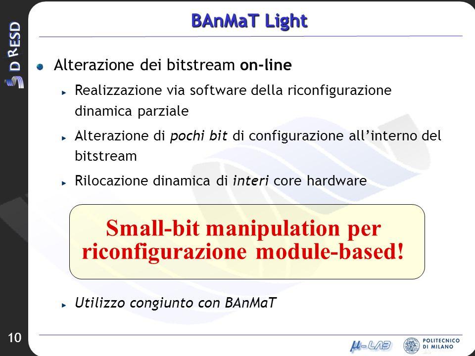10 BAnMaT Light Alterazione dei bitstream on-line Realizzazione via software della riconfigurazione dinamica parziale Alterazione di pochi bit di configurazione allinterno del bitstream Rilocazione dinamica di interi core hardware Utilizzo congiunto con BAnMaT Small-bit manipulation per riconfigurazione module-based!