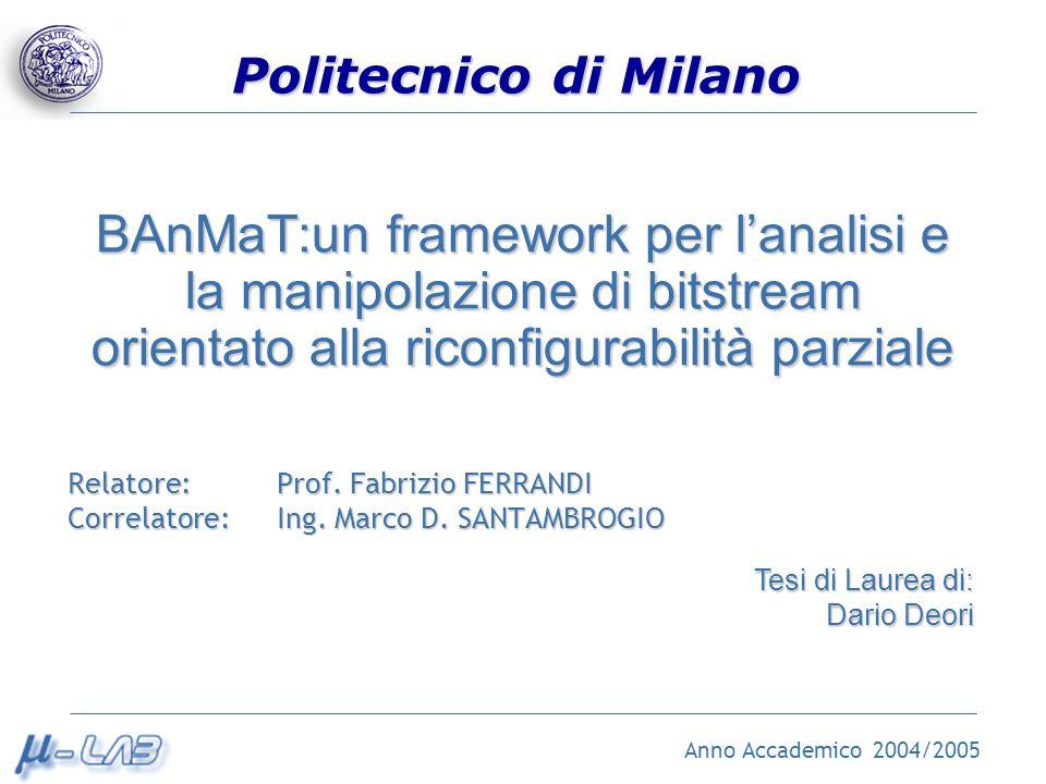 Politecnico di Milano BAnMaT:un framework per lanalisi e la manipolazione di bitstream orientato alla riconfigurabilità parziale Relatore: Prof. Fabri