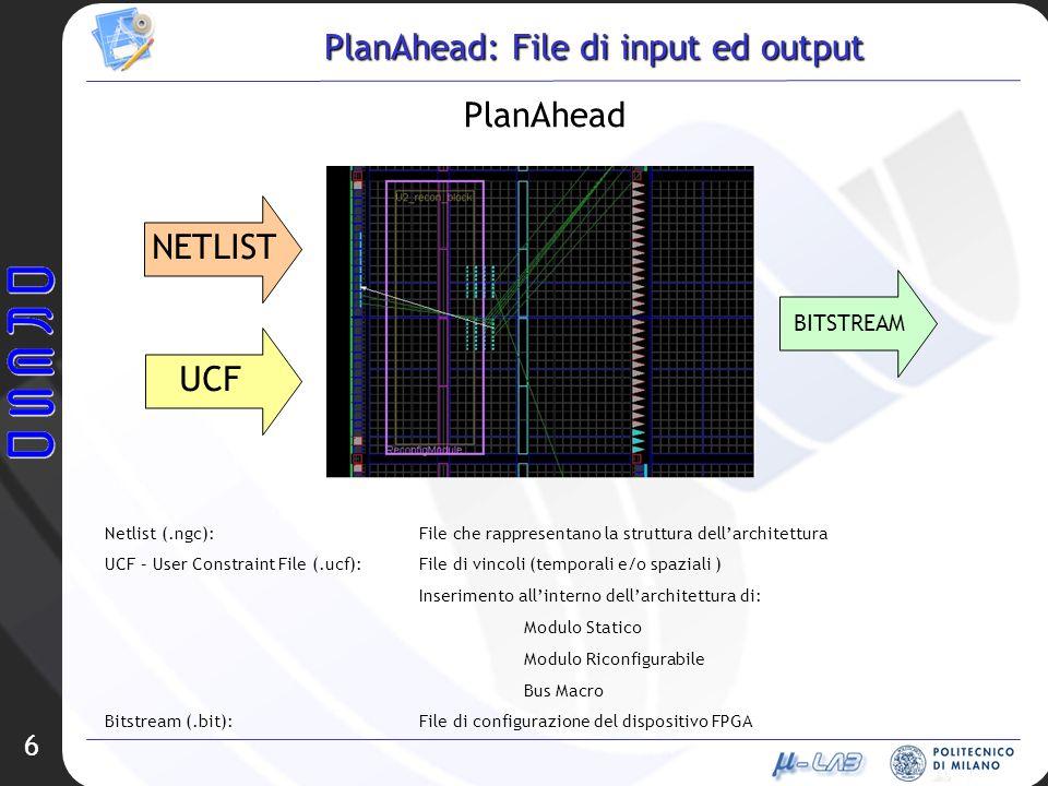 6 PlanAhead: File di input ed output PlanAhead NETLIST UCF BITSTREAM Netlist (.ngc):File che rappresentano la struttura dellarchitettura UCF – User Co