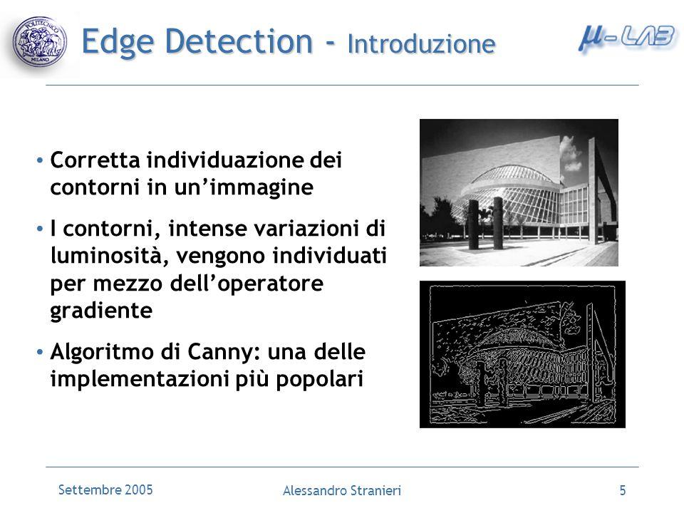 Settembre 2005 Alessandro Stranieri6 Edge Detection- Filtro Gaussiano Primo passo dellalgoritmo di Canny Rende efficace il lapplicazione degli operatori differenziali Si applica in unoperazione di finestratura dellimmagine 1122211 1224221 2248422 24816842 2248422 1224221 1122211