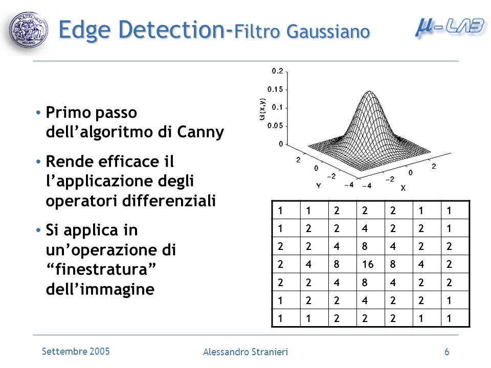 Settembre 2005 Alessandro Stranieri6 Edge Detection- Filtro Gaussiano Primo passo dellalgoritmo di Canny Rende efficace il lapplicazione degli operato