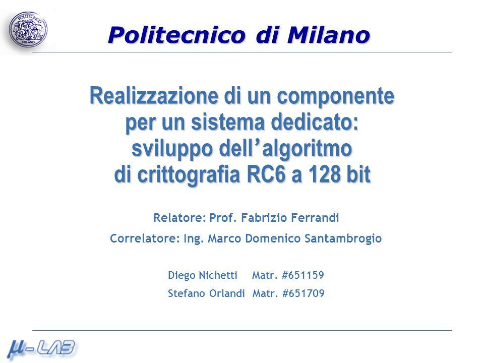 Politecnico di Milano Realizzazione di un componente per un sistema dedicato: sviluppo dell algoritmo di crittografia RC6 a 128 bit Relatore: Prof. Fa