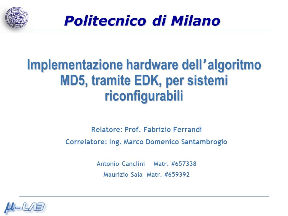 Politecnico di Milano Implementazione hardware dell algoritmo MD5, tramite EDK, per sistemi riconfigurabili Relatore: Prof. Fabrizio Ferrandi Correlat