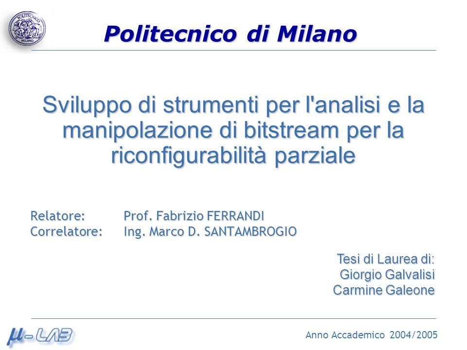 Politecnico di Milano Sviluppo di strumenti per l analisi e la manipolazione di bitstream per la riconfigurabilità parziale Relatore: Prof.