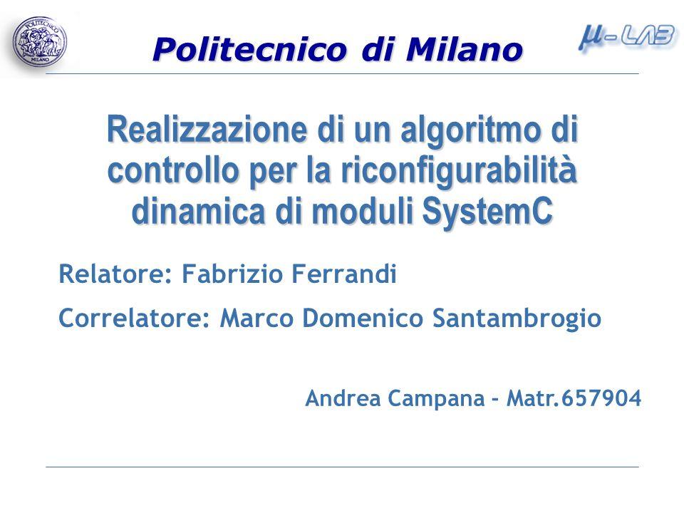 Politecnico di Milano Realizzazione di un algoritmo di controllo per la riconfigurabilit à dinamica di moduli SystemC Relatore: Fabrizio Ferrandi Corr