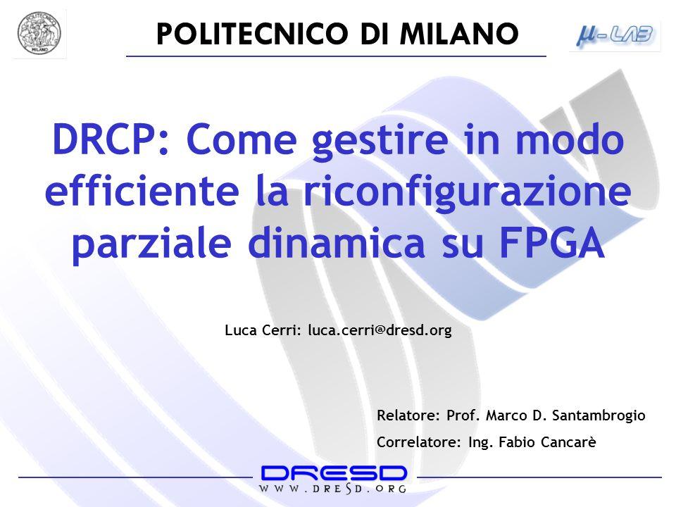 POLITECNICO DI MILANO DRCP: Come gestire in modo efficiente la riconfigurazione parziale dinamica su FPGA Luca Cerri: luca.cerri@dresd.org Relatore: Prof.