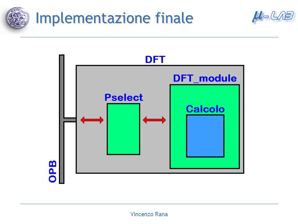 Vincenzo Rana Conclusioni e sviluppi futuri CONCLUSIONI CONCLUSIONI Realizzazione di un sistema dedicato per il calcolo della Trasformata discreta di Fourier Implementazione di due architetture effettivamente mappabili sulla FPGA xc2vp7 SVILUPPI FUTURI SVILUPPI FUTURI Utilizzo della FPGA xc2vp20 per le architetture che richiedono una maggiore area