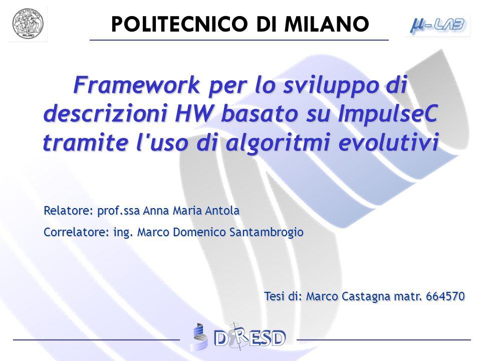 POLITECNICO DI MILANO Framework per lo sviluppo di descrizioni HW basato su ImpulseC tramite l uso di algoritmi evolutivi Relatore: prof.ssa Anna Maria Antola Correlatore: ing.